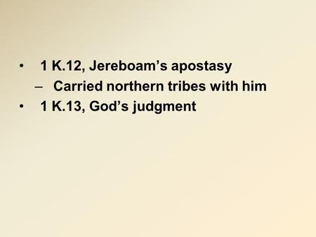1 K.12, Jereboam's apostasy –Carried northern tribes with him 1 K.13, God's judgment.