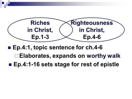 Ep.4:1, topic sentence for ch.4-6  Elaborates, expands on worthy walk Ep.4:1-16 sets stage for rest of epistle Riches in Christ, Ep.1-3 Righteousness.