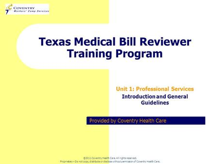 Provided by Coventry Health Care Texas Medical Bill Reviewer Training Program Unit 1: Professional Services Introduction and General Guidelines ©2011 Coventry.