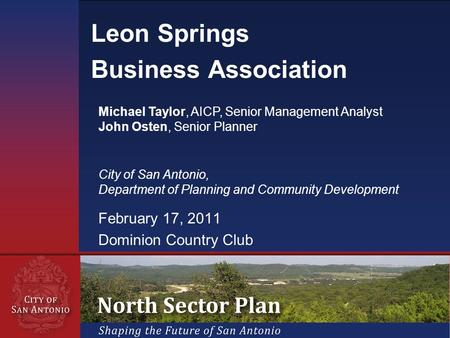 February 17, 2011 Dominion Country Club Leon Springs Business Association Michael Taylor, AICP, Senior Management Analyst John Osten, Senior Planner City.
