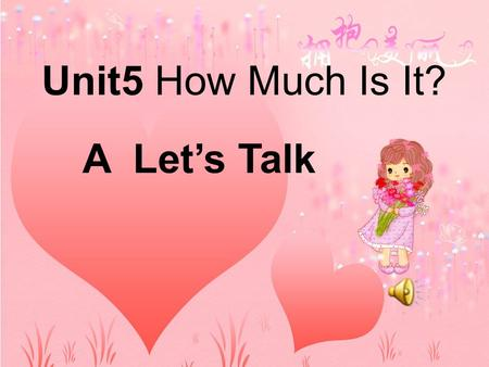 Unit5 How Much Is It? A Let's Talk Let's go shopping for the Children's Day!