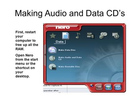 Making Audio and Data CD's First, restart your computer to free up all the RAM. Open Nero from the start menu or the shortcut on your desktop.