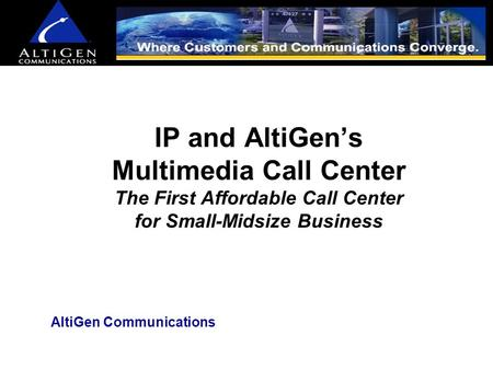 IP and AltiGen's Multimedia Call Center The First Affordable Call Center for Small-Midsize Business AltiGen Communications.