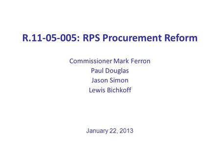 R.11-05-005: RPS Procurement Reform Commissioner Mark Ferron Paul Douglas Jason Simon Lewis Bichkoff January 22, 2013.