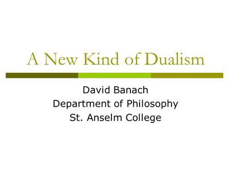 A New Kind of Dualism David Banach Department of Philosophy St. Anselm College.