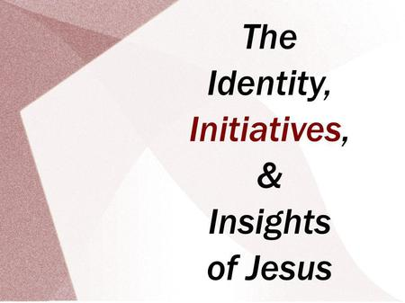 The Identity, Initiatives, & Insights of Jesus. The Identity, Initiatives, & Insights of Jesus Scripture: Gen. 1.26-27; 2.15-17 3.12-19; 4.1-7 October.