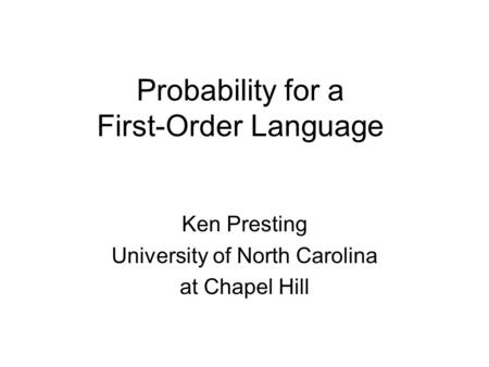Probability for a First-Order Language Ken Presting University of North Carolina at Chapel Hill.