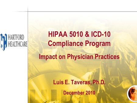HIPAA 5010 & ICD-10 Compliance Program Impact on Physician Practices Luis E. Taveras, Ph.D. December 2010.
