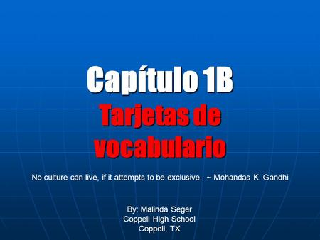 Capítulo 1B Tarjetas de vocabulario By: Malinda Seger Coppell High School Coppell, TX No culture can live, if it attempts to be exclusive. ~ Mohandas K.