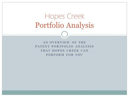 AN OVERVIEW OF THE PATENT PORTFOLIO ANALYSIS THAT HOPES CREEK CAN PERFORM FOR YOU Hopes Creek Portfolio Analysis.
