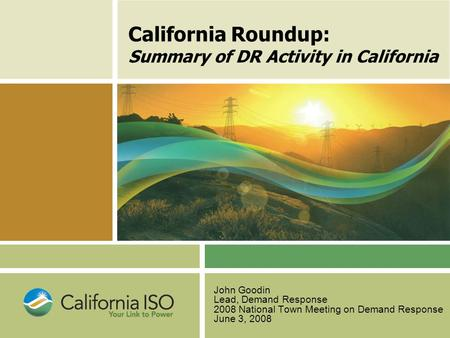 California Roundup: Summary of DR Activity in California John Goodin Lead, Demand Response 2008 National Town Meeting on Demand Response June 3, 2008.
