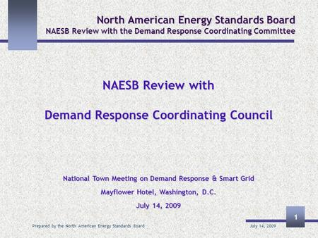 July 14, 2009 Prepared by the North American Energy Standards Board 1 North American Energy Standards Board NAESB Review with the Demand Response Coordinating.