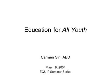 Education for All Youth Carmen Siri, AED March 9, 2004 EQUIP Seminar Series.