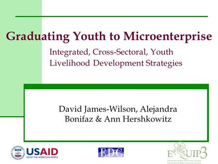 Graduating Youth to Microenterprise Integrated, Cross-Sectoral, Youth Livelihood Development Strategies David James-Wilson, Alejandra Bonifaz & Ann Hershkowitz.