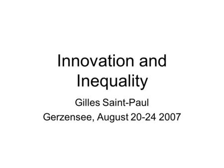 Innovation and Inequality Gilles Saint-Paul Gerzensee, August 20-24 2007.