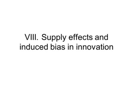VIII. Supply effects and induced bias in innovation.
