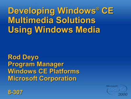 Developing <strong>Windows</strong> ® CE Multimedia Solutions Using <strong>Windows</strong> Media Rod Deyo Program Manager <strong>Windows</strong> CE Platforms Microsoft Corporation 8-307.