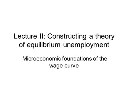 Lecture II: Constructing a theory of equilibrium unemployment Microeconomic foundations of the wage curve.