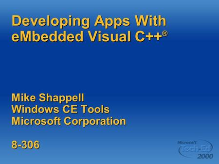 Developing Apps With eMbedded Visual C++ ® Mike Shappell Windows CE Tools Microsoft Corporation 8-306.