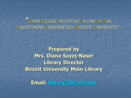 OPEN ACCESS INITIATIVE IN ONE OF THE PALESTINIAN UNIVERSITIES: BIRZEIT UNIVERSITY Prepared by Mrs. Diana Sayej-Naser Library Director Birzeit University.