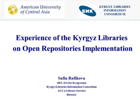 KYRGYZ LIBRARIES INFORMATION CONSORTIUM Experience of the Kyrgyz Libraries on Open Repositories Implementation on Open Repositories Implementation Safia.