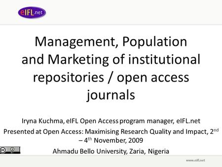 Management, Population and Marketing of institutional repositories / open access journals Iryna Kuchma, eIFL Open Access program manager, eIFL.net Presented.
