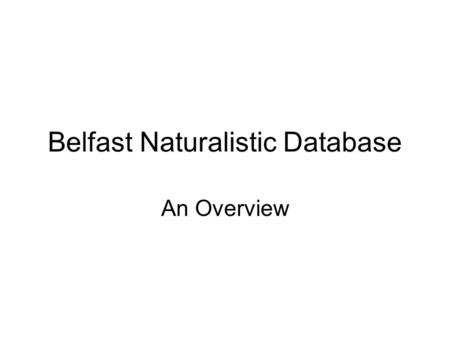 Belfast Naturalistic Database An Overview. Some factual information about BND Audiovisual Naturalistic/real life 127 speakers 298 ' emotional clips' 1.