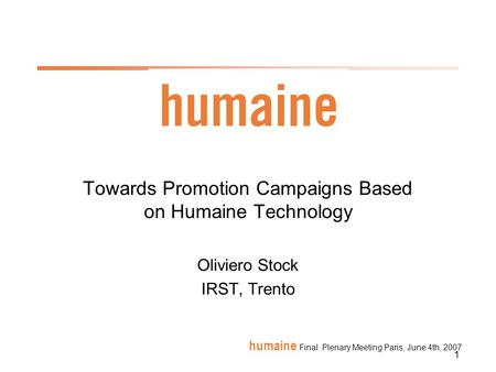 1 humaine Final Plenary Meeting Paris, June 4th, 2007 Towards Promotion Campaigns Based on Humaine Technology Oliviero Stock IRST, Trento.
