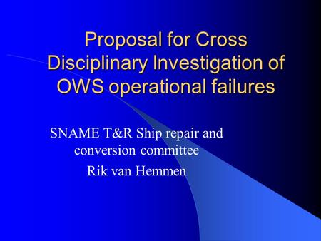 Proposal for Cross Disciplinary Investigation of OWS operational failures SNAME T&R Ship repair and conversion committee Rik van Hemmen.
