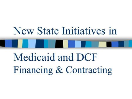 New State Initiatives in Medicaid and DCF Financing & Contracting.