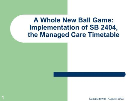 Lucia Maxwell - August, 2003 1 A Whole New Ball Game: Implementation of SB 2404, the Managed Care Timetable.