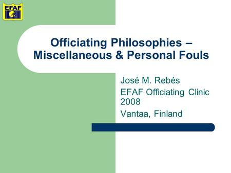 Officiating Philosophies – Miscellaneous & Personal Fouls José M. Rebés EFAF Officiating Clinic 2008 Vantaa, Finland.