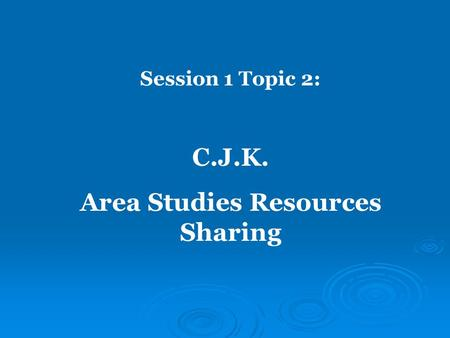 Session 1 Topic 2: C.J.K. Area Studies Resources Sharing.