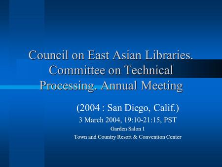 Council on East Asian Libraries. Committee on Technical Processing. Annual Meeting (2004 : San Diego, Calif.) 3 March 2004, 19:10-21:15, PST Garden Salon.