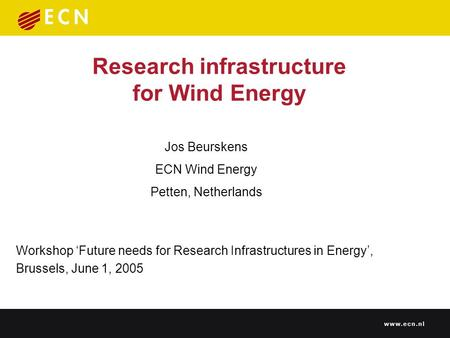 Research infrastructure for Wind Energy Workshop 'Future needs for Research Infrastructures in Energy', Brussels, June 1, 2005 Jos Beurskens ECN Wind Energy.