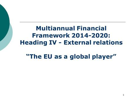"1 Multiannual Financial Framework 2014-2020: Heading IV - External relations ""The EU as a global player"""