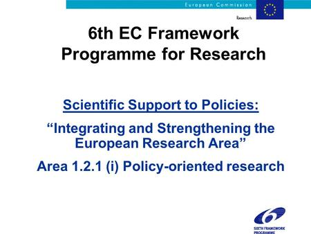 "6th EC Framework Programme for Research Scientific Support to Policies: ""Integrating and Strengthening the European Research Area"" Area 1.2.1 (i) Policy-oriented."
