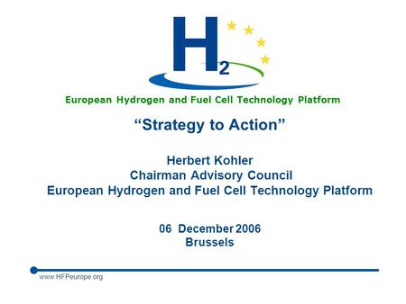 "Www.HFPeurope.org European Hydrogen and Fuel Cell Technology Platform ""Strategy to Action"" Herbert Kohler Chairman Advisory Council European Hydrogen and."