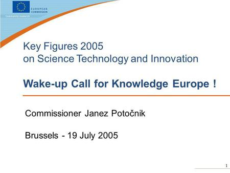 1 Key Figures 2005 on Science Technology and Innovation Wake-up Call for Knowledge Europe ! Commissioner Janez Potočnik Brussels - 19 July 2005.