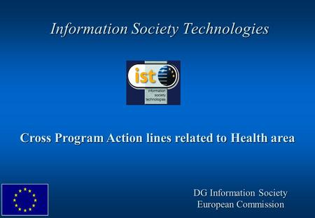 Information Society Technologies Cross Program Action lines related to Health area DG Information Society European Commission.