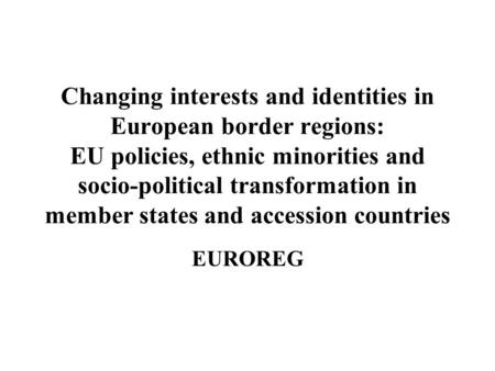 Changing interests and identities in European border regions: EU policies, ethnic minorities and socio-political transformation in member states and accession.