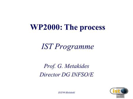 IST99 Helsinki WP2000: The process IST Programme Prof. G. Metakides Director DG INFSO/E.