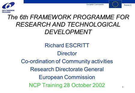 European Commission Research 1 The 6th FRAMEWORK PROGRAMME FOR RESEARCH AND TECHNOLOGICAL DEVELOPMENT Richard ESCRITT Director Co-ordination of Community.