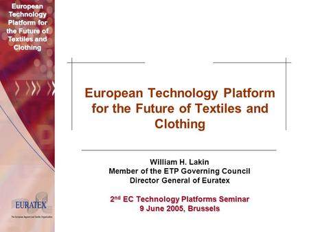 European Technology Platform for the Future of Textiles and Clothing William H. Lakin Member of the ETP Governing Council Director General of Euratex 2.