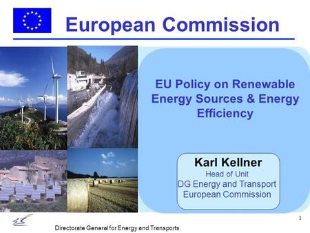 1 Directorate General for Energy and Transports European Commission EU Policy on Renewable Energy Sources & Energy Efficiency Karl Kellner Head of Unit.