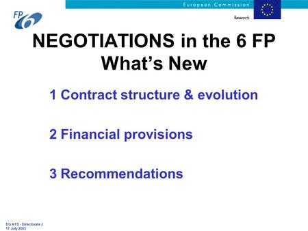 DG RTD - Directorate J 17 July 2003 NEGOTIATIONS in the 6 FP What's New 1 Contract structure & evolution 2 Financial provisions 3 Recommendations.