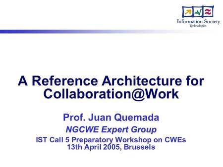 NGCWE Expert Group A Reference Architecture for Prof. Juan Quemada NGCWE Expert Group IST Call 5 Preparatory Workshop on CWEs 13th April.