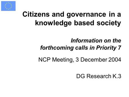Citizens and governance in a knowledge based society Information on the forthcoming calls in Priority 7 NCP Meeting, 3 December 2004 DG Research K.3.