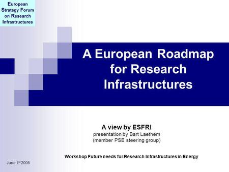 June 1 st 2005 A European Roadmap for Research Infrastructures Workshop Future needs for Research Infrastructures in Energy A view by ESFRI presentation.