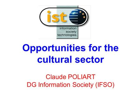 Opportunities for the cultural sector Claude POLIART DG Information Society (IFSO)
